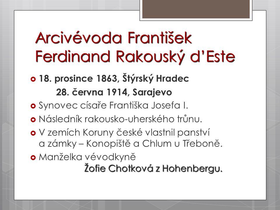 Arcivévoda František Ferdinand Rakouský d'Este  18. prosince 1863, Štýrský Hradec 28. června 1914, Sarajevo  Synovec císaře Františka Josefa I.  Ná