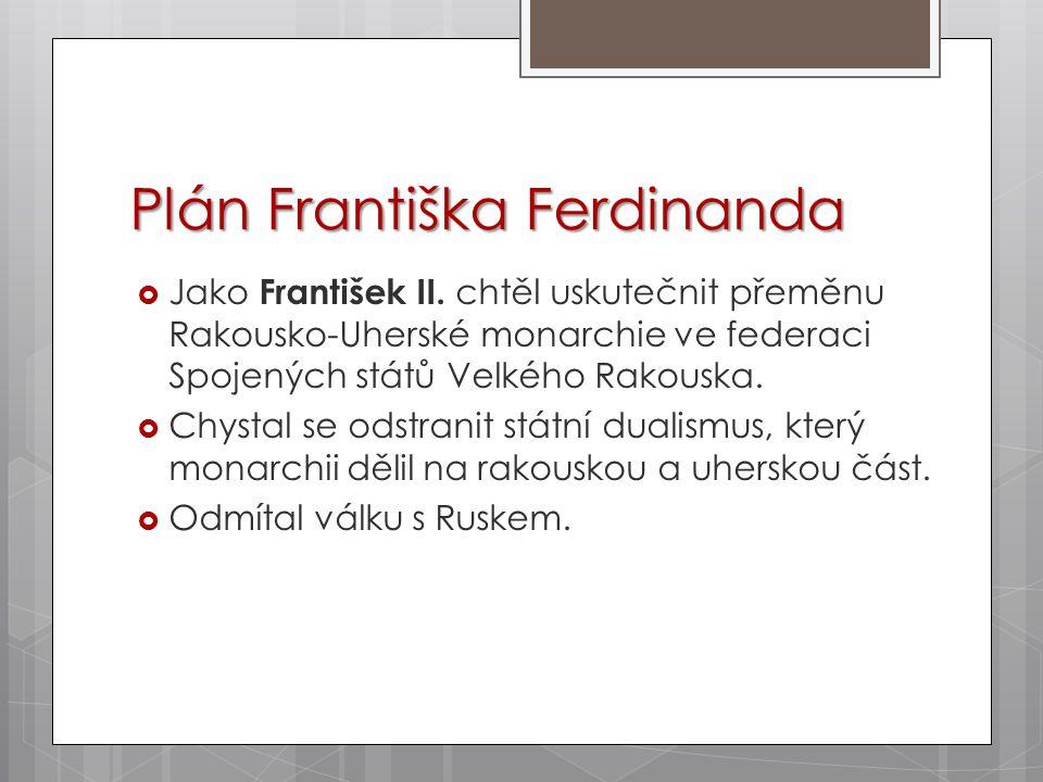 Plán Františka Ferdinanda  Jako František II. chtěl uskutečnit přeměnu Rakousko-Uherské monarchie ve federaci Spojených států Velkého Rakouska.  Chy