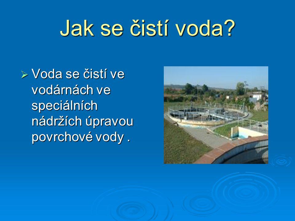 Jak se čistí voda?  Voda se čistí ve vodárnách ve speciálních nádržích úpravou povrchové vody.