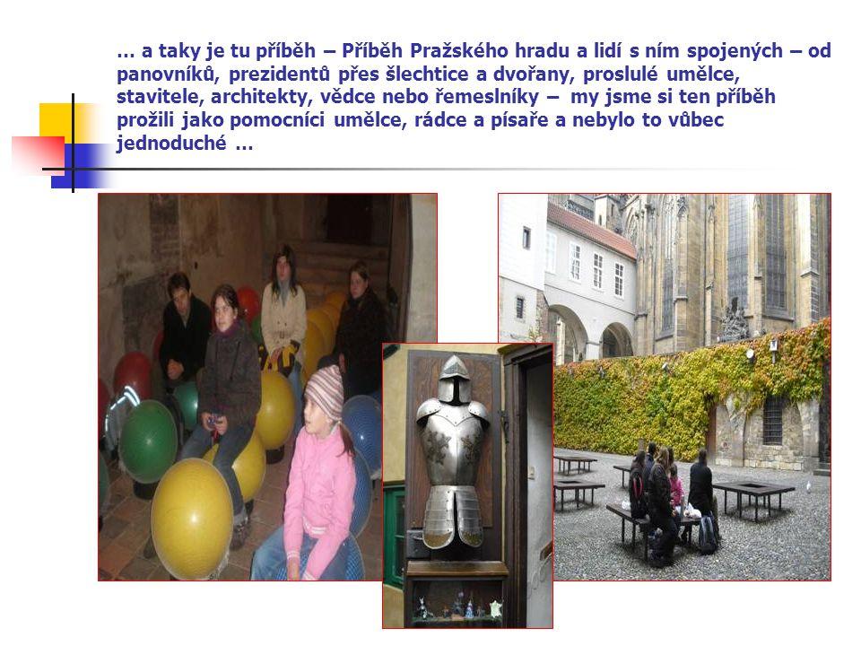 … a taky je tu příběh – Příběh Pražského hradu a lidí s ním spojených – od panovníků, prezidentů přes šlechtice a dvořany, proslulé umělce, stavitele, architekty, vědce nebo řemeslníky – my jsme si ten příběh prožili jako pomocníci umělce, rádce a písaře a nebylo to vůbec jednoduché …