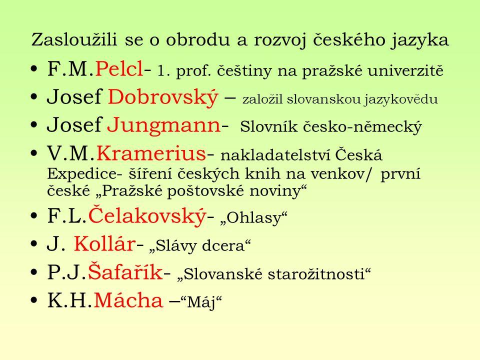 Zasloužili se o obrodu a rozvoj českého jazyka F.M.Pelcl- 1. prof. češtiny na pražské univerzitě Josef Dobrovský – založil slovanskou jazykovědu Josef