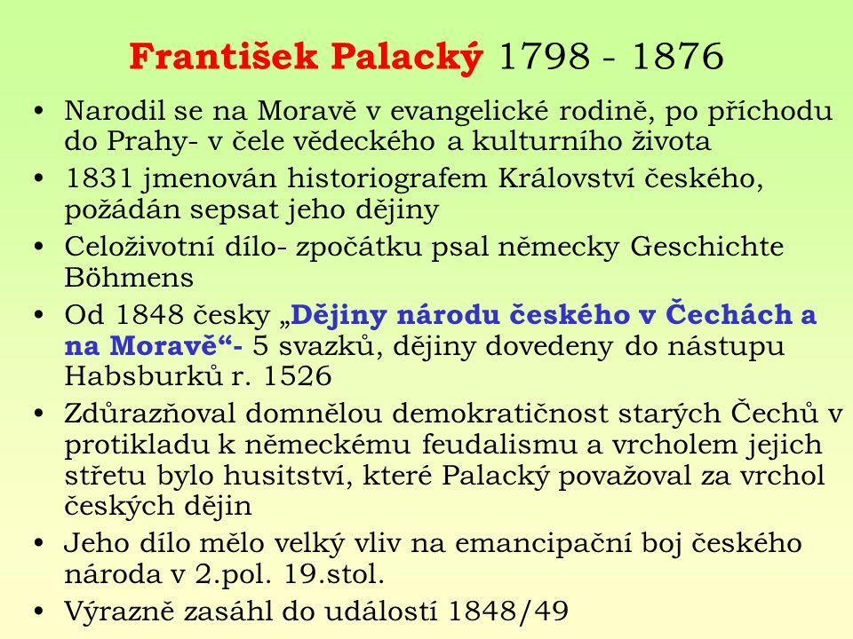 František Palacký 1798 - 1876 Narodil se na Moravě v evangelické rodině, po příchodu do Prahy- v čele vědeckého a kulturního života 1831 jmenován hist