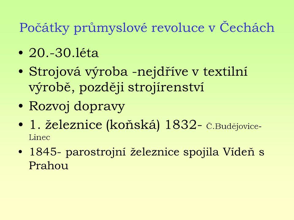 Počátky průmyslové revoluce v Čechách 20.-30.léta Strojová výroba -nejdříve v textilní výrobě, později strojírenství Rozvoj dopravy 1. železnice (koňs