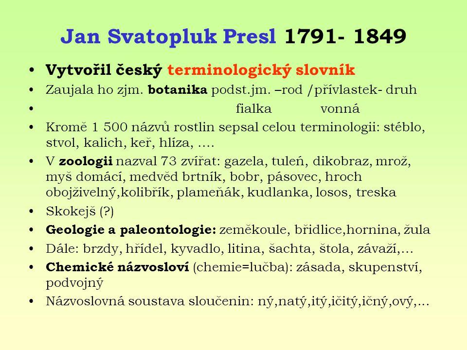 Jan Svatopluk Presl 1791- 1849 Vytvořil český terminologický slovník Zaujala ho zjm. botanika podst.jm. –rod /přívlastek- druh fialka vonná Kromě 1 50