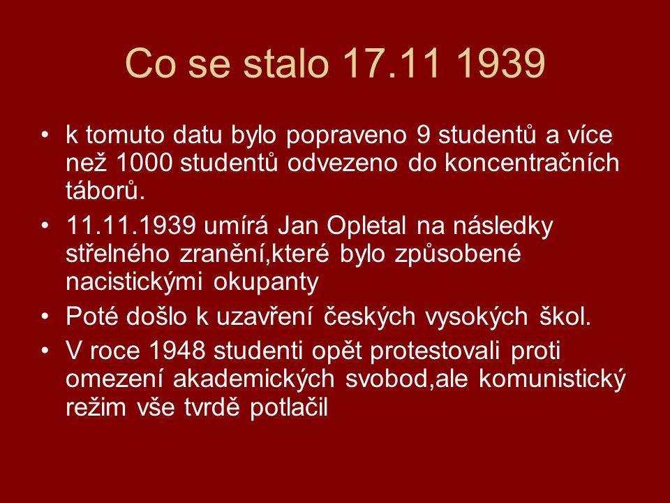 Co se stalo 17.11 1939 k tomuto datu bylo popraveno 9 studentů a více než 1000 studentů odvezeno do koncentračních táborů. 11.11.1939 umírá Jan Opleta