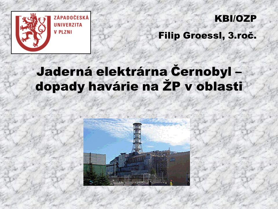Jaderná elektrárna Černobyl – dopady havárie na ŽP v oblasti KBI/OZP Filip Groessl, 3.roč.