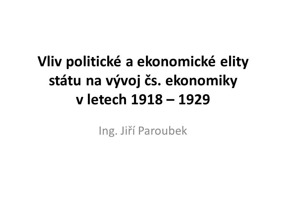 Vliv politické a ekonomické elity státu na vývoj čs. ekonomiky v letech 1918 – 1929 Ing. Jiří Paroubek