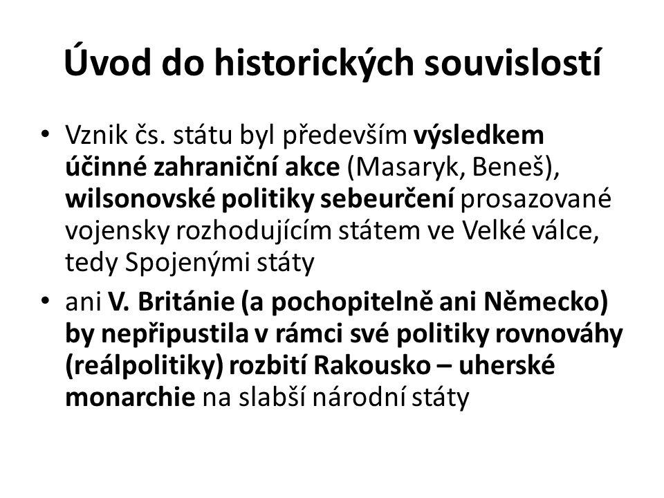 Úvod do historických souvislostí Vznik čs. státu byl především výsledkem účinné zahraniční akce (Masaryk, Beneš), wilsonovské politiky sebeurčení pros