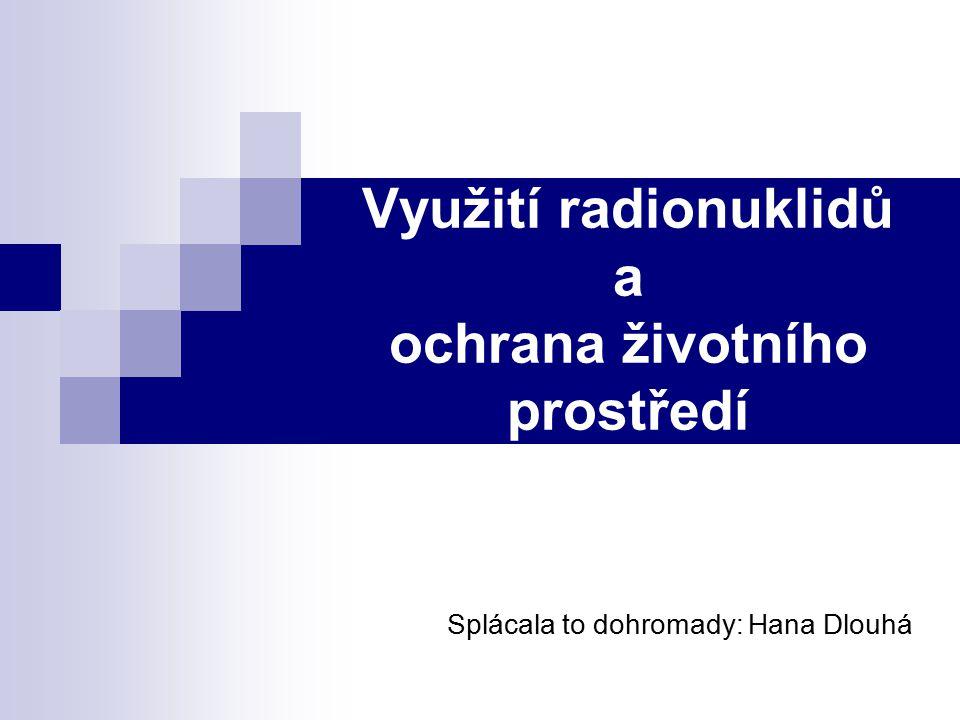 Využití radionuklidů a ochrana životního prostředí Splácala to dohromady: Hana Dlouhá