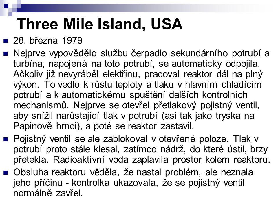 Three Mile Island, USA 28. března 1979 Nejprve vypovědělo službu čerpadlo sekundárního potrubí a turbína, napojená na toto potrubí, se automaticky odp