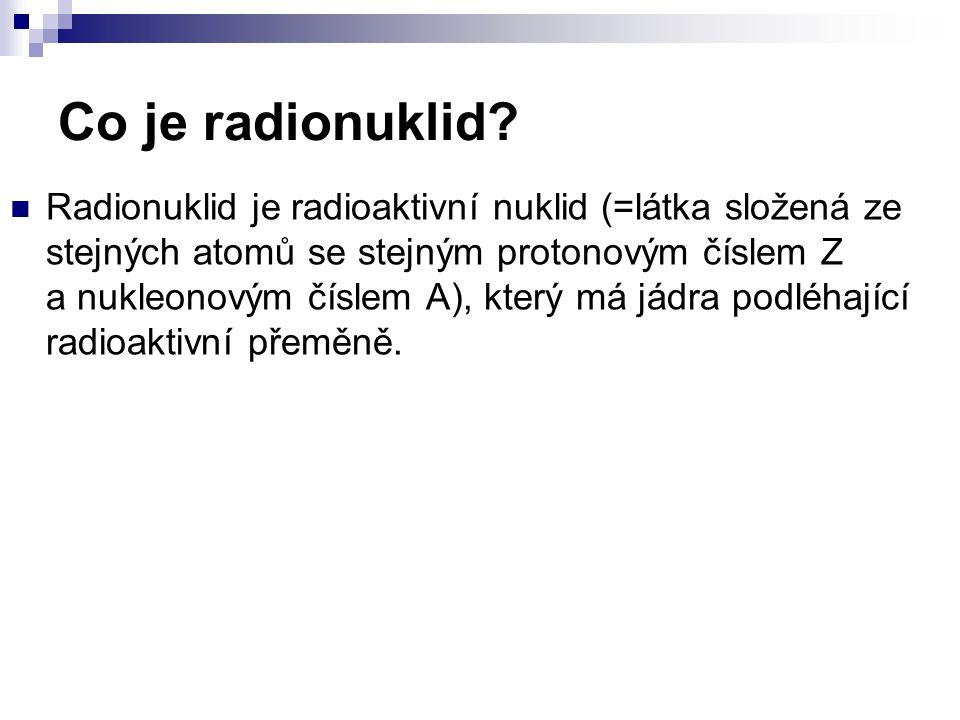 Co je radionuklid? Radionuklid je radioaktivní nuklid (=látka složená ze stejných atomů se stejným protonovým číslem Z a nukleonovým číslem A), který