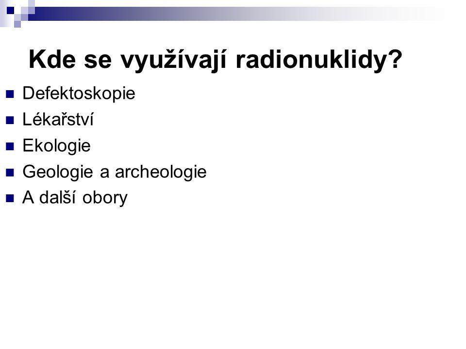 Kde se využívají radionuklidy? Defektoskopie Lékařství Ekologie Geologie a archeologie A další obory