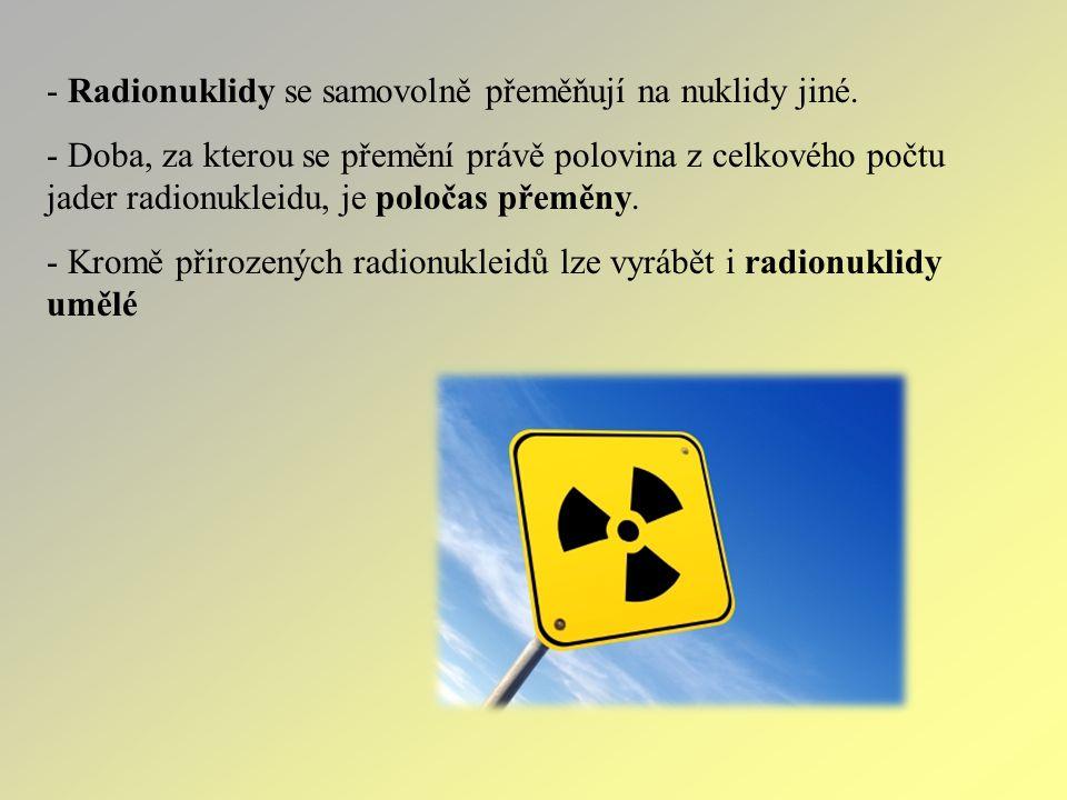 - Radionuklidy se samovolně přeměňují na nuklidy jiné.
