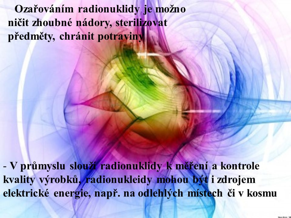- Ozařováním radionuklidy je možno ničit zhoubné nádory, sterilizovat předměty, chránit potraviny - V průmyslu slouží radionuklidy k měření a kontrole kvality výrobků, radionukleidy mohou být i zdrojem elektrické energie, např.