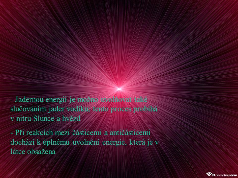 - Jadernou energii je možno uvolňovat také slučováním jader vodíku; tento proces probíhá v nitru Slunce a hvězd - Při reakcích mezi částicemi a antičásticemi dochází k úplnému uvolnění energie, která je v látce obsažena