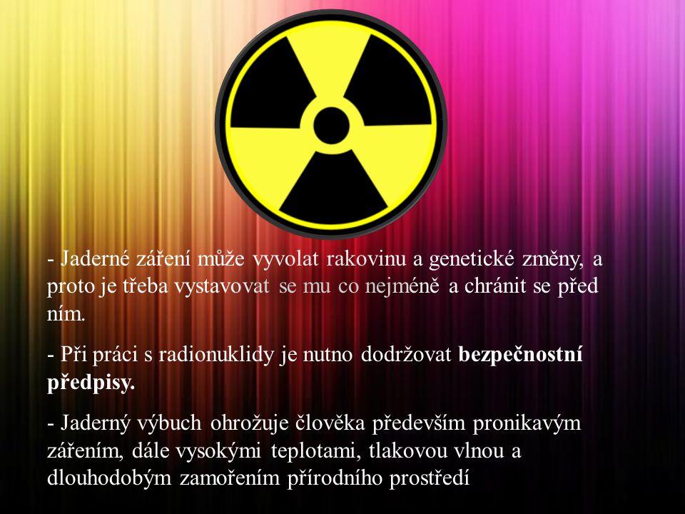 - Jaderné záření může vyvolat rakovinu a genetické změny, a proto je třeba vystavovat se mu co nejméně a chránit se před ním.