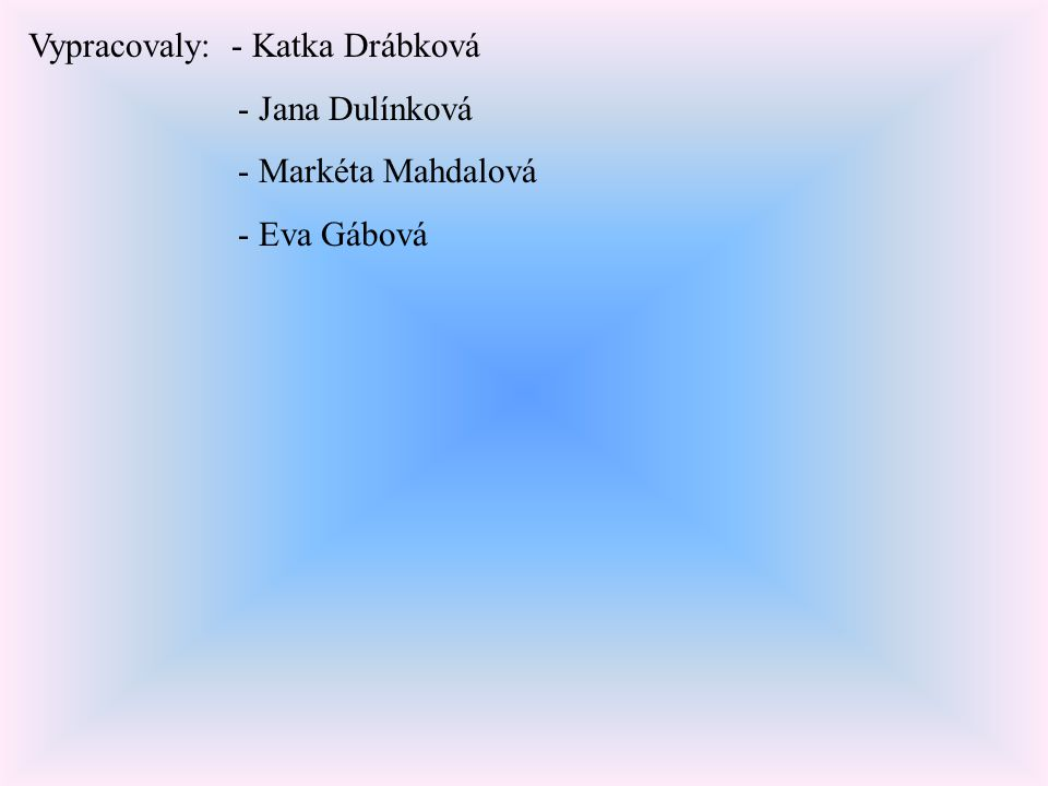 Vypracovaly: - Katka Drábková - Jana Dulínková - Markéta Mahdalová - Eva Gábová