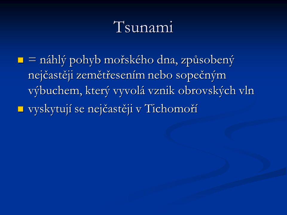 Tsunami = náhlý pohyb mořského dna, způsobený nejčastěji zemětřesením nebo sopečným výbuchem, který vyvolá vznik obrovských vln = náhlý pohyb mořského dna, způsobený nejčastěji zemětřesením nebo sopečným výbuchem, který vyvolá vznik obrovských vln vyskytují se nejčastěji v Tichomoří vyskytují se nejčastěji v Tichomoří