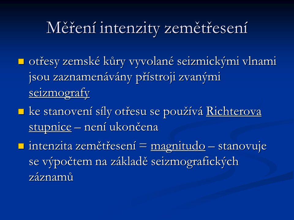 Měření intenzity zemětřesení otřesy zemské kůry vyvolané seizmickými vlnami jsou zaznamenávány přístroji zvanými seizmografy otřesy zemské kůry vyvolané seizmickými vlnami jsou zaznamenávány přístroji zvanými seizmografy ke stanovení síly otřesu se používá Richterova stupnice – není ukončena ke stanovení síly otřesu se používá Richterova stupnice – není ukončena intenzita zemětřesení = magnitudo – stanovuje se výpočtem na základě seizmografických záznamů intenzita zemětřesení = magnitudo – stanovuje se výpočtem na základě seizmografických záznamů