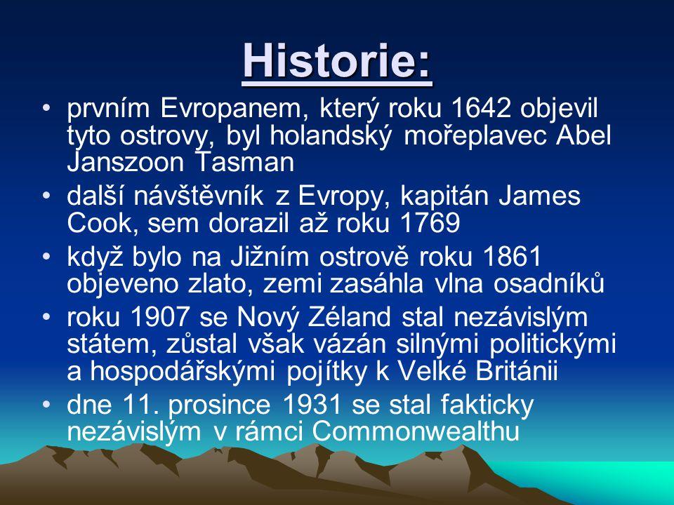 Historie: prvním Evropanem, který roku 1642 objevil tyto ostrovy, byl holandský mořeplavec Abel Janszoon Tasman další návštěvník z Evropy, kapitán James Cook, sem dorazil až roku 1769 když bylo na Jižním ostrově roku 1861 objeveno zlato, zemi zasáhla vlna osadníků roku 1907 se Nový Zéland stal nezávislým státem, zůstal však vázán silnými politickými a hospodářskými pojítky k Velké Británii dne 11.