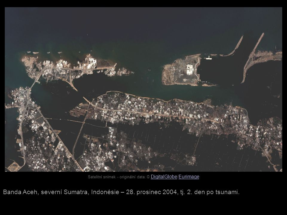 Satelitní snímek - originální data: © DigitalGlobe/Eurimage DigitalGlobeEurimage Banda Aceh, severní Sumatra, Indonésie – 28. prosinec 2004, tj. 2. de