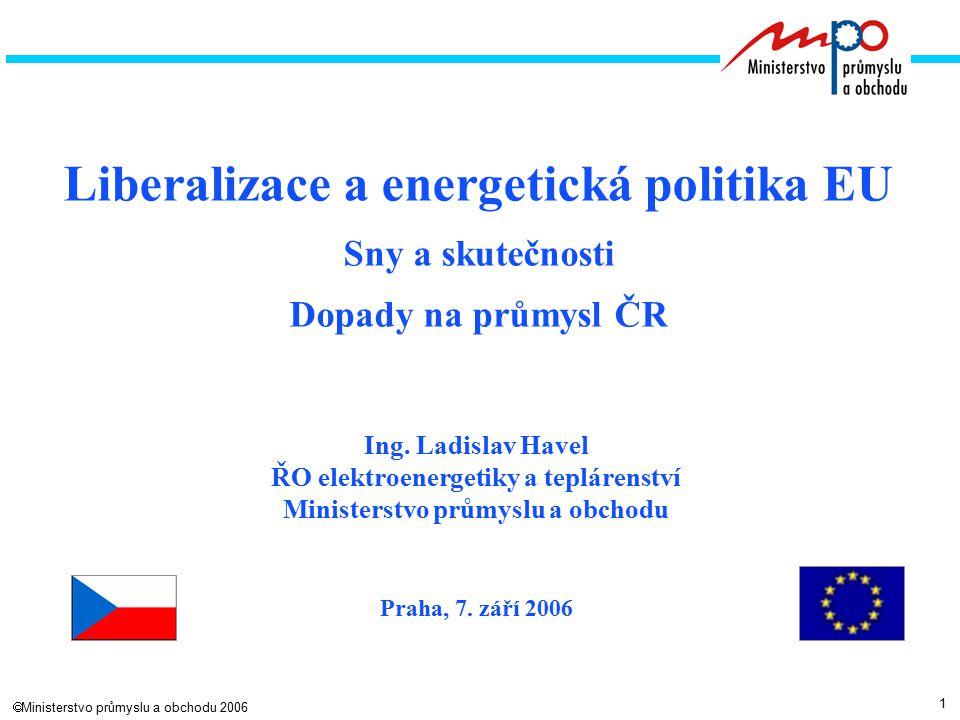 1  Ministerstvo průmyslu a obchodu 2006 Liberalizace a energetická politika EU Sny a skutečnosti Dopady na průmysl ČR Ing.