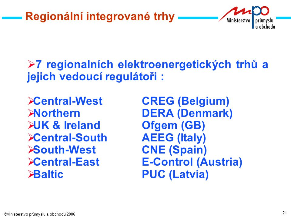 21  Ministerstvo průmyslu a obchodu 2006 Regionální integrované trhy  7 regionalních elektroenergetických trhů a jejich vedoucí regulátoři : CountriesRegulator  Central-WestCREG (Belgium)  NorthernDERA (Denmark)  UK & IrelandOfgem (GB)  Central-SouthAEEG (Italy)  South-WestCNE (Spain)  Central-EastE-Control (Austria)  BalticPUC (Latvia)