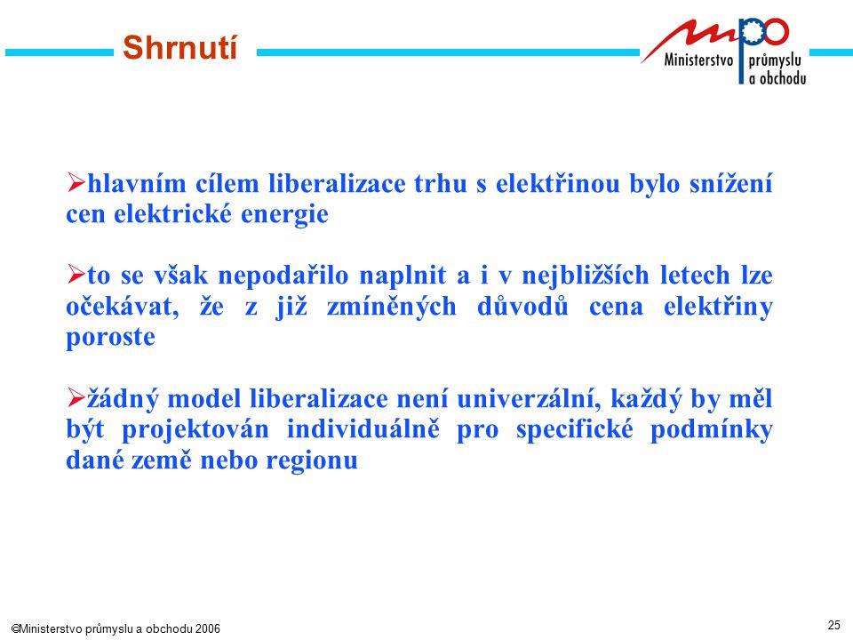 25  Ministerstvo průmyslu a obchodu 2006 Shrnutí  hlavním cílem liberalizace trhu s elektřinou bylo snížení cen elektrické energie  to se však nepodařilo naplnit a i v nejbližších letech lze očekávat, že z již zmíněných důvodů cena elektřiny poroste  žádný model liberalizace není univerzální, každý by měl být projektován individuálně pro specifické podmínky dané země nebo regionu