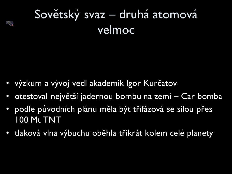Sovětský svaz – druhá atomová velmoc výzkum a vývoj vedl akademik Igor Kurčatov otestoval největší jadernou bombu na zemi – Car bomba podle původních plánu měla být třífázová se silou přes 100 Mt TNT tlaková vlna výbuchu oběhla třikrát kolem celé planety