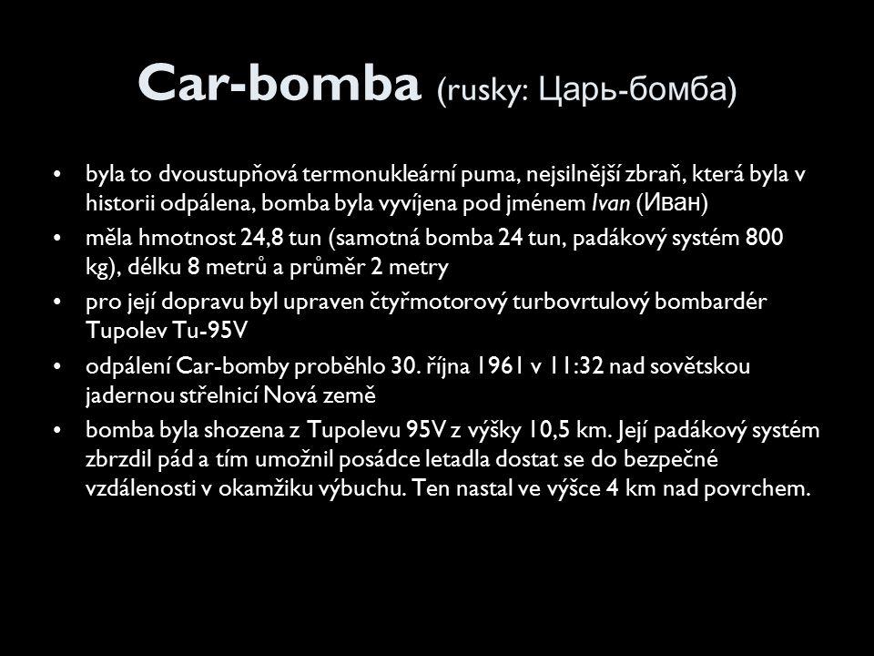 Car-bomba (rusky: Царь - бомба ) byla to dvoustupňová termonukleární puma, nejsilnější zbraň, která byla v historii odpálena, bomba byla vyvíjena pod jménem Ivan ( Иван ) měla hmotnost 24,8 tun (samotná bomba 24 tun, padákový systém 800 kg), délku 8 metrů a průměr 2 metry pro její dopravu byl upraven čtyřmotorový turbovrtulový bombardér Tupolev Tu-95V odpálení Car-bomby proběhlo 30.