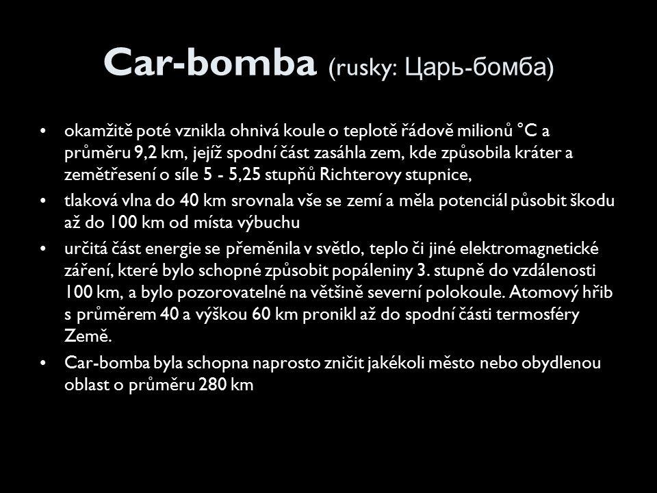 Car-bomba (rusky: Царь - бомба ) okamžitě poté vznikla ohnivá koule o teplotě řádově milionů °C a průměru 9,2 km, jejíž spodní část zasáhla zem, kde způsobila kráter a zemětřesení o síle 5 - 5,25 stupňů Richterovy stupnice, tlaková vlna do 40 km srovnala vše se zemí a měla potenciál působit škodu až do 100 km od místa výbuchu určitá část energie se přeměnila v světlo, teplo či jiné elektromagnetické záření, které bylo schopné způsobit popáleniny 3.