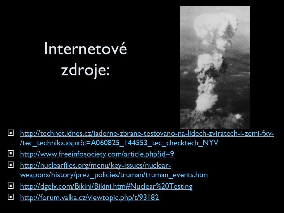 Internetové zdroje:  http://technet.idnes.cz/jaderne-zbrane-testovano-na-lidech-zviratech-i-zemi-fxv- /tec_technika.aspx?c=A060825_144553_tec_checktech_NYV http://technet.idnes.cz/jaderne-zbrane-testovano-na-lidech-zviratech-i-zemi-fxv- /tec_technika.aspx?c=A060825_144553_tec_checktech_NYV  http://www.freeinfosociety.com/article.php?id=9 http://www.freeinfosociety.com/article.php?id=9  http://nuclearfiles.org/menu/key-issues/nuclear- weapons/history/prez_policies/truman/truman_events.htm http://nuclearfiles.org/menu/key-issues/nuclear- weapons/history/prez_policies/truman/truman_events.htm  http://dgely.com/Bikini/Bikini.htm#Nuclear%20Testing http://dgely.com/Bikini/Bikini.htm#Nuclear%20Testing  http://forum.valka.cz/viewtopic.php/t/93182 http://forum.valka.cz/viewtopic.php/t/93182