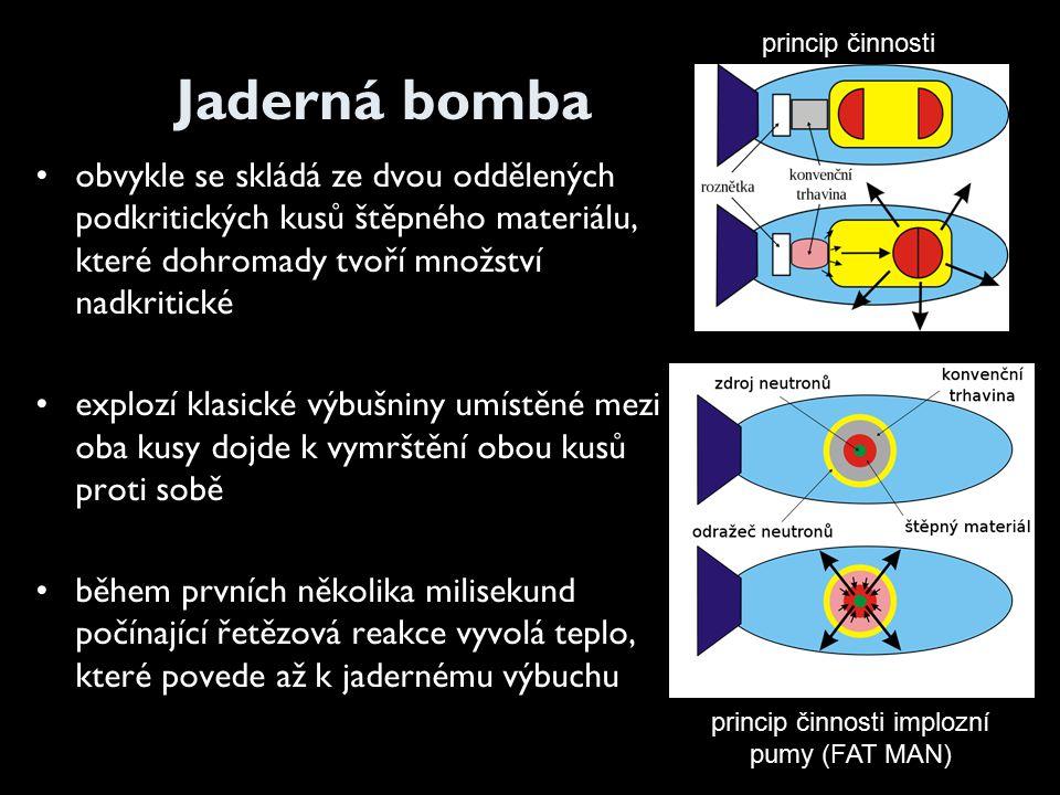 Jaderná bomba obvykle se skládá ze dvou oddělených podkritických kusů štěpného materiálu, které dohromady tvoří množství nadkritické explozí klasické výbušniny umístěné mezi oba kusy dojde k vymrštění obou kusů proti sobě během prvních několika milisekund počínající řetězová reakce vyvolá teplo, které povede až k jadernému výbuchu princip činnosti princip činnosti implozní pumy (FAT MAN)