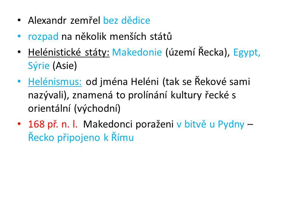 Alexandr zemřel bez dědice rozpad na několik menších států Helénistické státy: Makedonie (území Řecka), Egypt, Sýrie (Asie) Helénismus: od jména Helén