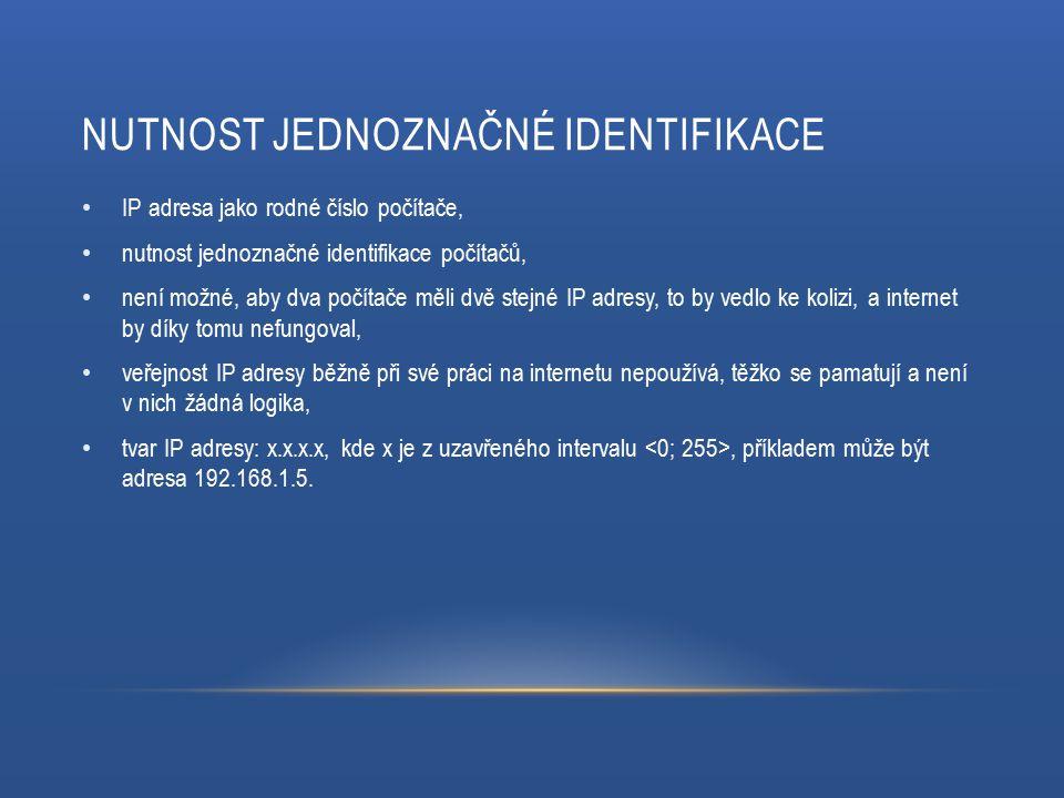NUTNOST JEDNOZNAČNÉ IDENTIFIKACE IP adresa jako rodné číslo počítače, nutnost jednoznačné identifikace počítačů, není možné, aby dva počítače měli dvě stejné IP adresy, to by vedlo ke kolizi, a internet by díky tomu nefungoval, veřejnost IP adresy běžně při své práci na internetu nepoužívá, těžko se pamatují a není v nich žádná logika, tvar IP adresy: x.x.x.x, kde x je z uzavřeného intervalu, příkladem může být adresa 192.168.1.5.