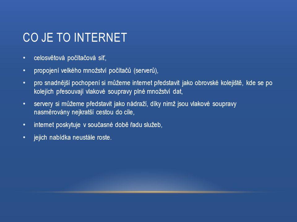 CO JE TO INTERNET celosvětová počítačová síť, propojení velkého množství počítačů (serverů), pro snadnější pochopení si můžeme internet představit jako obrovské kolejiště, kde se po kolejích přesouvají vlakové soupravy plné množství dat, servery si můžeme představit jako nádraží, díky nimž jsou vlakové soupravy nasměrovány nejkratší cestou do cíle, internet poskytuje v současné době řadu služeb, jejich nabídka neustále roste.