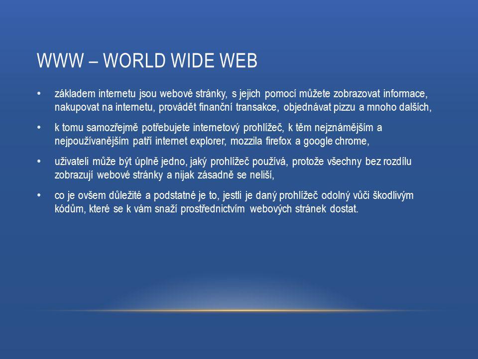 WWW – WORLD WIDE WEB základem internetu jsou webové stránky, s jejich pomocí můžete zobrazovat informace, nakupovat na internetu, provádět finanční transakce, objednávat pizzu a mnoho dalších, k tomu samozřejmě potřebujete internetový prohlížeč, k těm nejznámějším a nejpoužívanějším patří internet explorer, mozzila firefox a google chrome, uživateli může být úplně jedno, jaký prohlížeč používá, protože všechny bez rozdílu zobrazují webové stránky a nijak zásadně se neliší, co je ovšem důležité a podstatné je to, jestli je daný prohlížeč odolný vůči škodlivým kódům, které se k vám snaží prostřednictvím webových stránek dostat.