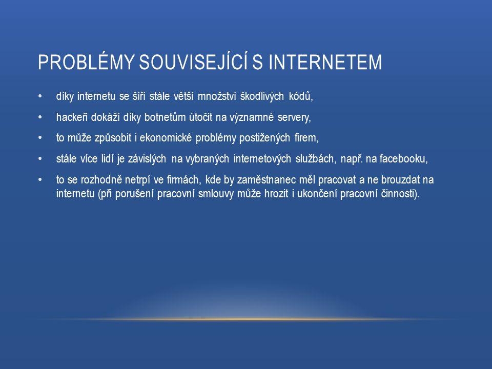 PROBLÉMY SOUVISEJÍCÍ S INTERNETEM díky internetu se šíří stále větší množství škodlivých kódů, hackeři dokáží díky botnetům útočit na významné servery, to může způsobit i ekonomické problémy postižených firem, stále více lidí je závislých na vybraných internetových službách, např.