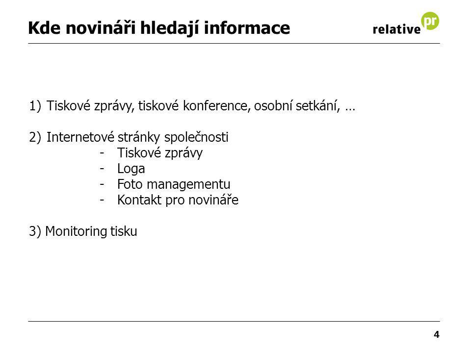 4 Kde novináři hledají informace 1)Tiskové zprávy, tiskové konference, osobní setkání, … 2)Internetové stránky společnosti -Tiskové zprávy -Loga -Foto managementu -Kontakt pro novináře 3) Monitoring tisku