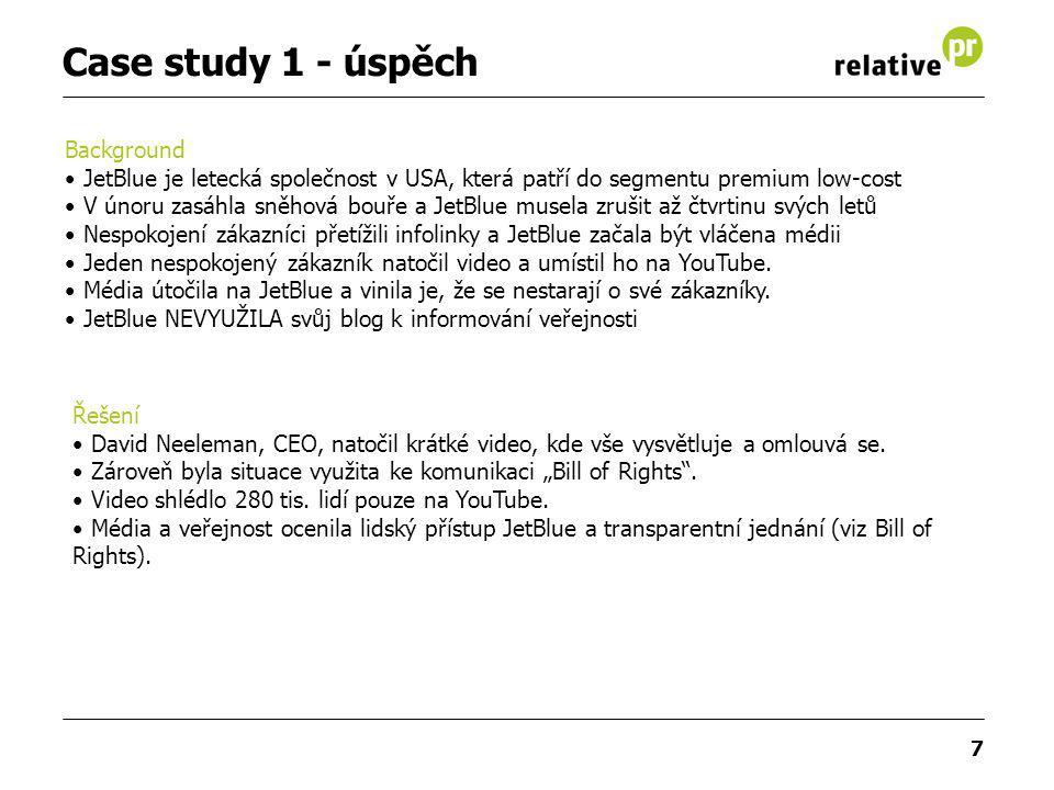 7 Case study 1 - úspěch Background JetBlue je letecká společnost v USA, která patří do segmentu premium low-cost V únoru zasáhla sněhová bouře a JetBlue musela zrušit až čtvrtinu svých letů Nespokojení zákazníci přetížili infolinky a JetBlue začala být vláčena médii Jeden nespokojený zákazník natočil video a umístil ho na YouTube.