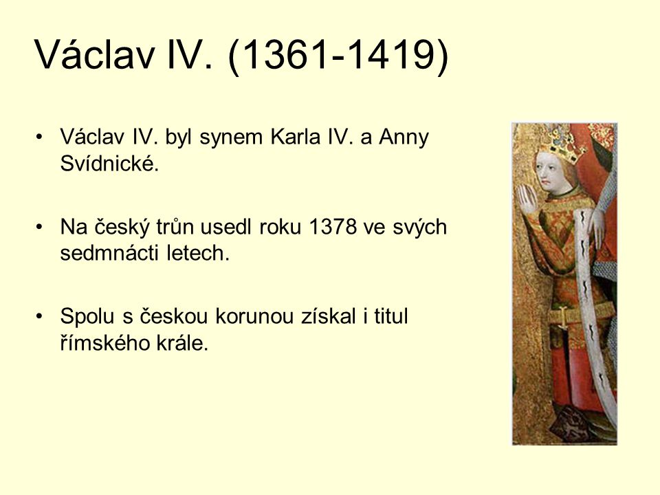 Václav IV. (1361-1419) Václav IV. byl synem Karla IV. a Anny Svídnické. Na český trůn usedl roku 1378 ve svých sedmnácti letech. Spolu s českou koruno