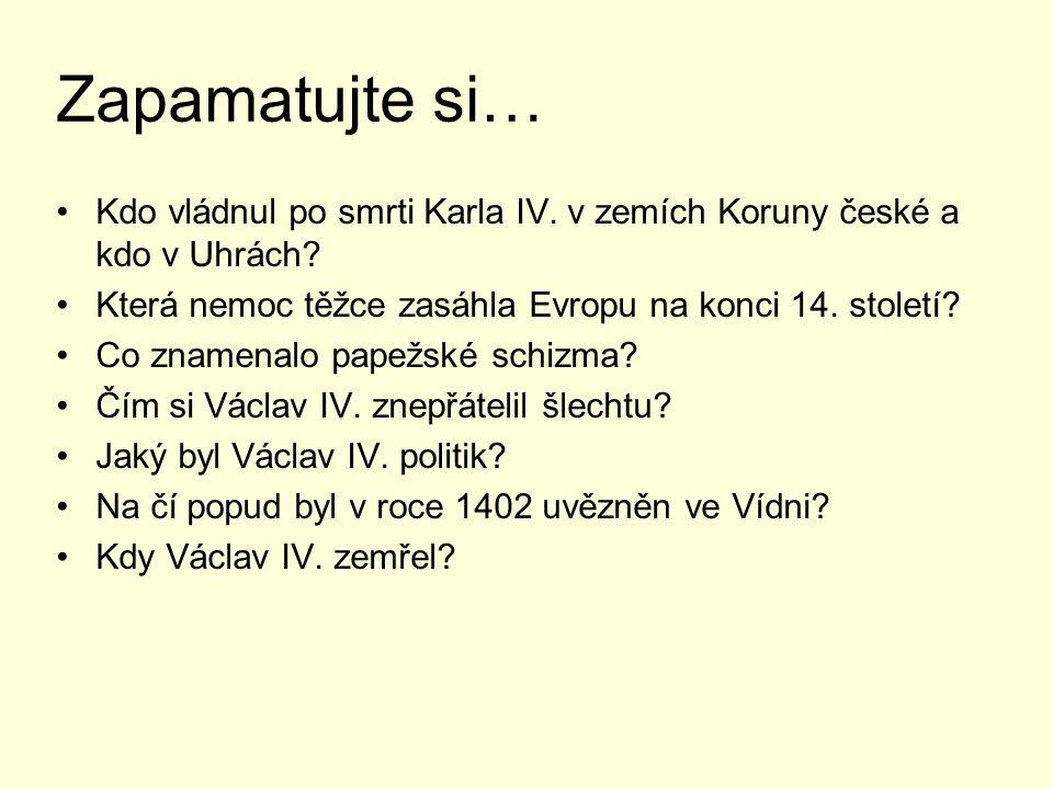 Zapamatujte si… Kdo vládnul po smrti Karla IV. v zemích Koruny české a kdo v Uhrách? Která nemoc těžce zasáhla Evropu na konci 14. století? Co znamena