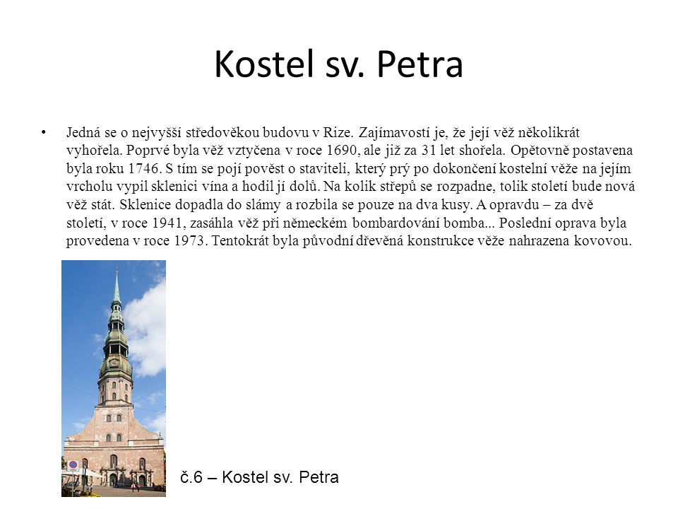 Kostel sv. Petra Jedná se o nejvyšší středověkou budovu v Rize. Zajímavostí je, že její věž několikrát vyhořela. Poprvé byla věž vztyčena v roce 1690,