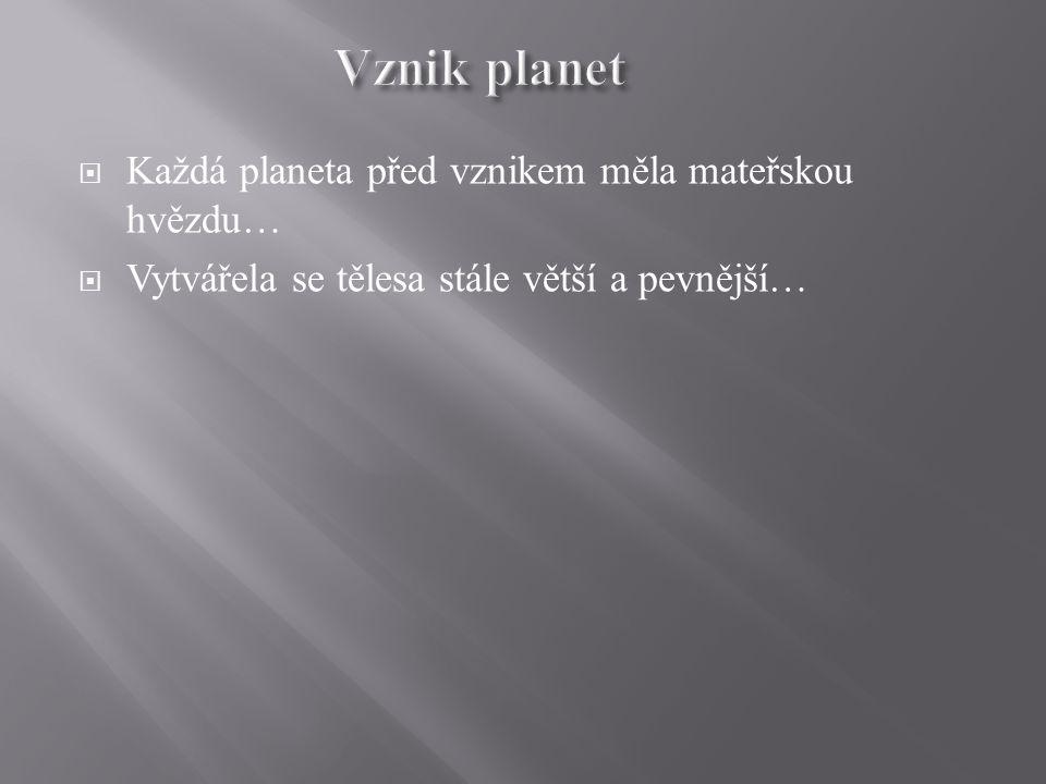  Každá planeta před vznikem měla mateřskou hvězdu…  Vytvářela se tělesa stále větší a pevnější…