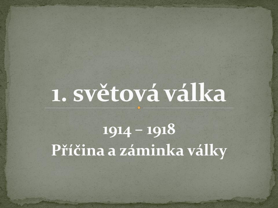 1914 – 1918 Příčina a záminka války