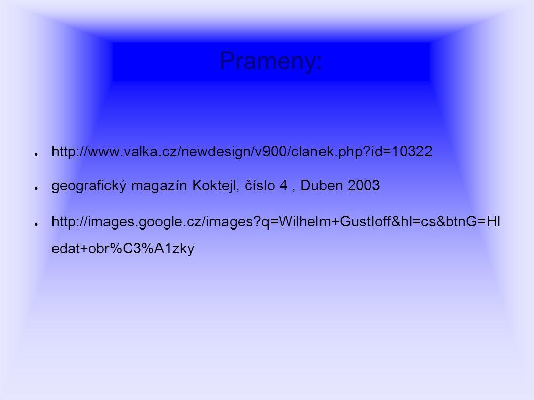 Prameny: ● http://www.valka.cz/newdesign/v900/clanek.php?id=10322 ● geografický magazín Koktejl, číslo 4, Duben 2003 ● http://images.google.cz/images?q=Wilhelm+Gustloff&hl=cs&btnG=Hl edat+obr%C3%A1zky