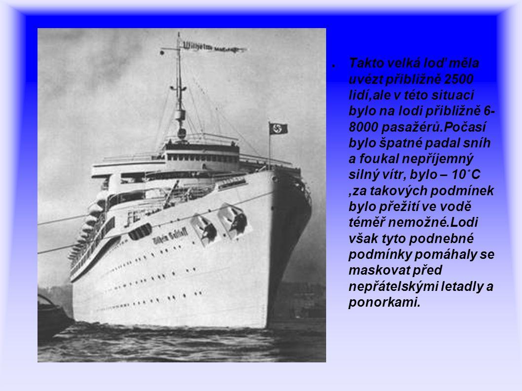 ● Takto velká loď měla uvézt přibližně 2500 lidí,ale v této situaci bylo na lodi přibližně 6- 8000 pasažérů.Počasí bylo špatné padal sníh a foukal nepříjemný silný vítr, bylo – 10 ° C,za takových podmínek bylo přežití ve vodě téměř nemožné.Lodi však tyto podnebné podmínky pomáhaly se maskovat před nepřátelskými letadly a ponorkami.