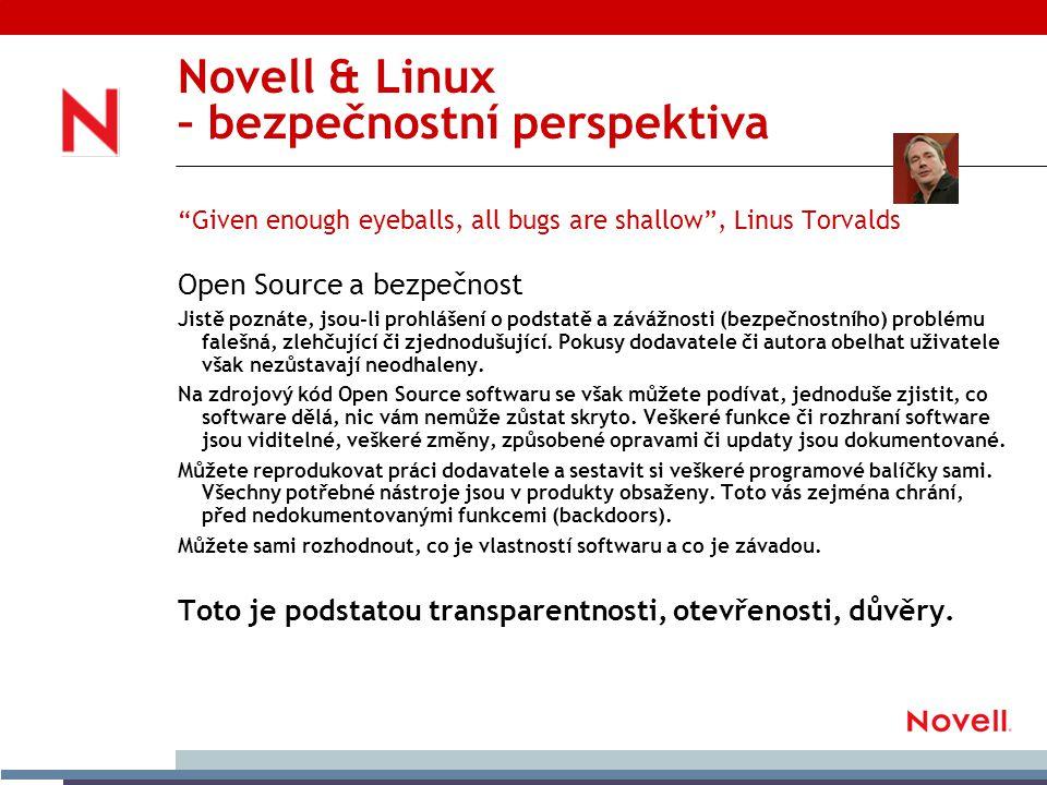 Novell & Linux – náklady na vlastnictví Software bez licenčních poplatků znamená nižší náklady na pořízení Nižší náklady na správu a provozování Méně virů = vyšší bezpečnost Větší spolehlivost = kratší doba výpadku Více zařízení spravovatelných jedním správcem Nižší hardwarové nároky při stejných výpočetních nárocích Rychlejší, levnější a pružnější vývoj a implementace nových prvků jak infrastrukturních tak aplikačních Podstatně nižší náklady na hardware Linux na PC (Intel/AMD architektura) dnes vykazuje nejlepší poměr cena/výkon, hledáme-li technické prostředky s urrčitou výpočetní kapacitou.