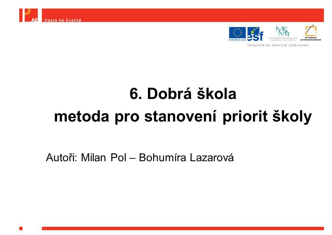 6. Dobrá škola metoda pro stanovení priorit školy Autoři: Milan Pol – Bohumíra Lazarová