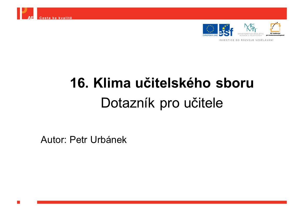 16. Klima učitelského sboru Dotazník pro učitele Autor: Petr Urbánek